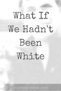 what if we hadn't been white